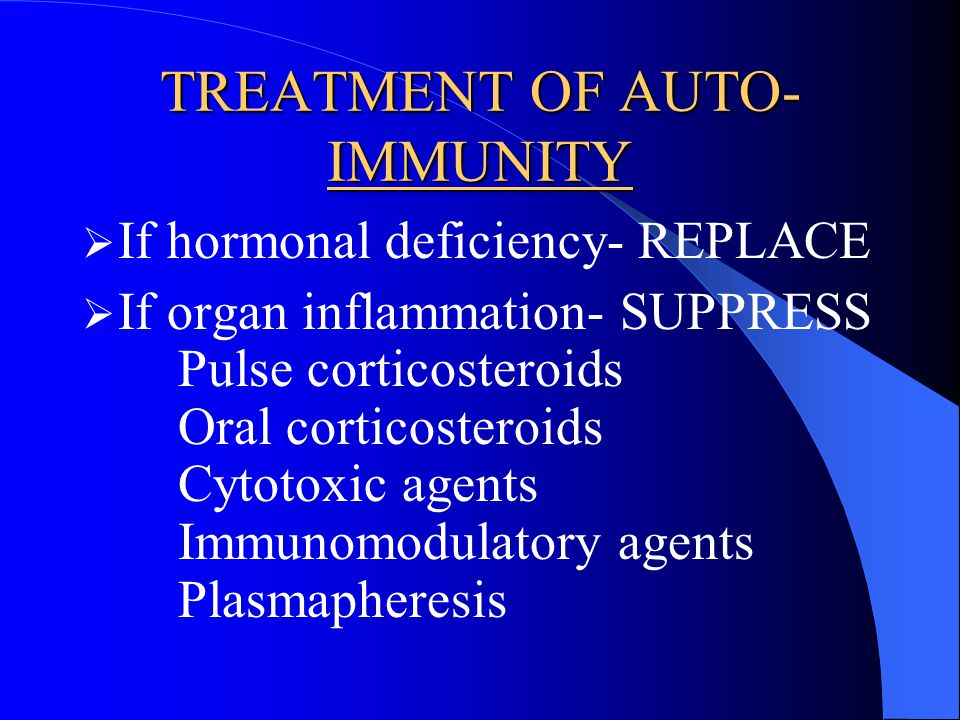 TREATMENT OF AUTO- IMMUNITY If hormonal deficiency- REPLACE If organ inflammation- SUPPRESS Pulse corticosteroids Oral corticosteroids Cytotoxic agent