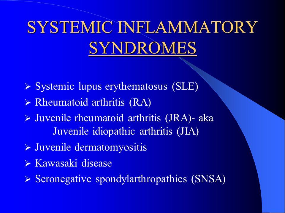 SYSTEMIC INFLAMMATORY SYNDROMES Systemic lupus erythematosus (SLE) Rheumatoid arthritis (RA) Juvenile rheumatoid arthritis (JRA)- aka Juvenile idiopathic arthritis (JIA) Juvenile dermatomyositis Kawasaki disease Seronegative spondylarthropathies (SNSA)