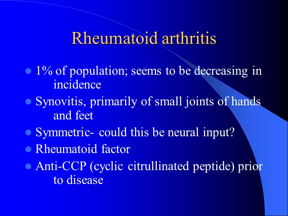 Rheumatoid arthritis 1% of population; seems to be decreasing in incidence Synovitis, primarily of small joints of hands and feet Symmetric- could thi