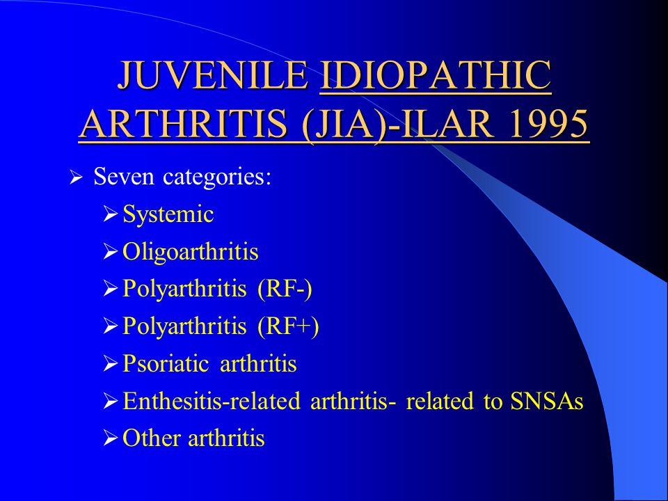 JUVENILE IDIOPATHIC ARTHRITIS (JIA)-ILAR 1995 Seven categories: Systemic Oligoarthritis Polyarthritis (RF-) Polyarthritis (RF+) Psoriatic arthritis Enthesitis-related arthritis- related to SNSAs Other arthritis
