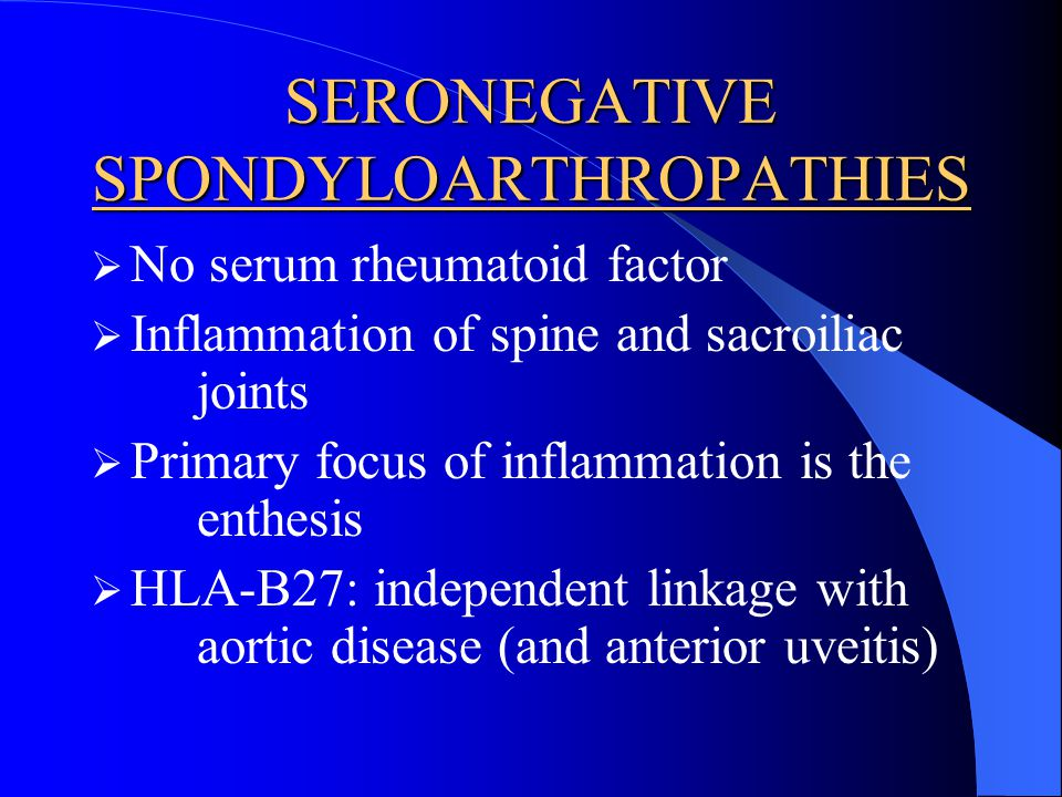 SERONEGATIVE SPONDYLOARTHROPATHIES No serum rheumatoid factor Inflammation of spine and sacroiliac joints Primary focus of inflammation is the enthesi