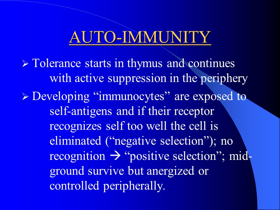 AUTO-IMMUNITY Tolerance starts in thymus and continues with active suppression in the periphery Developing immunocytes are exposed to self-antigens an