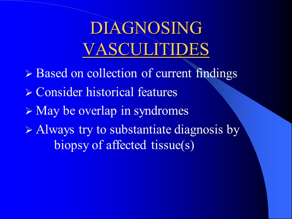 DIAGNOSING VASCULITIDES Based on collection of current findings Consider historical features May be overlap in syndromes Always try to substantiate di