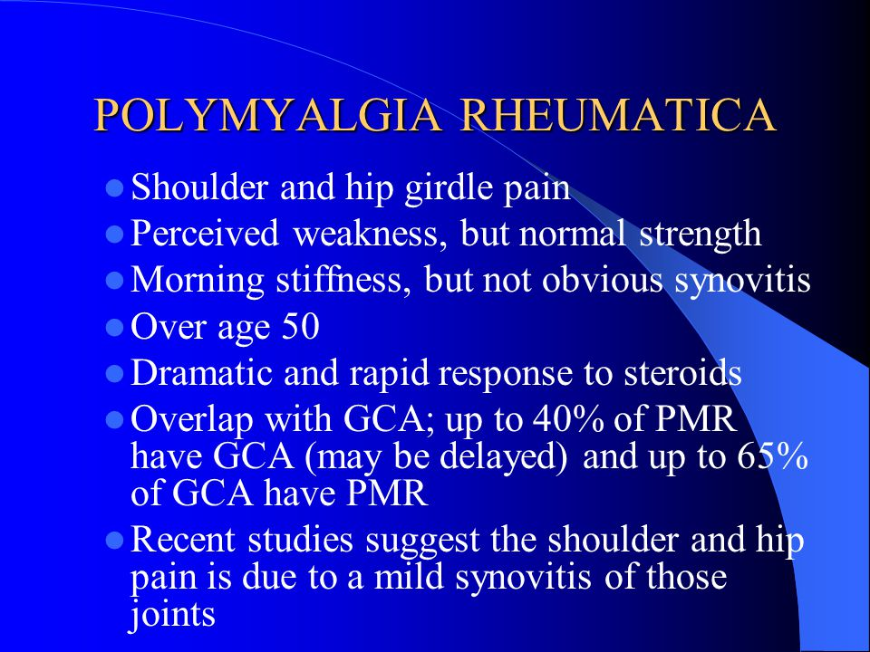 POLYMYALGIA RHEUMATICA Shoulder and hip girdle pain Perceived weakness, but normal strength Morning stiffness, but not obvious synovitis Over age 50 D