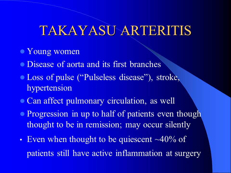 TAKAYASU ARTERITIS Young women Disease of aorta and its first branches Loss of pulse (Pulseless disease), stroke, hypertension Can affect pulmonary ci