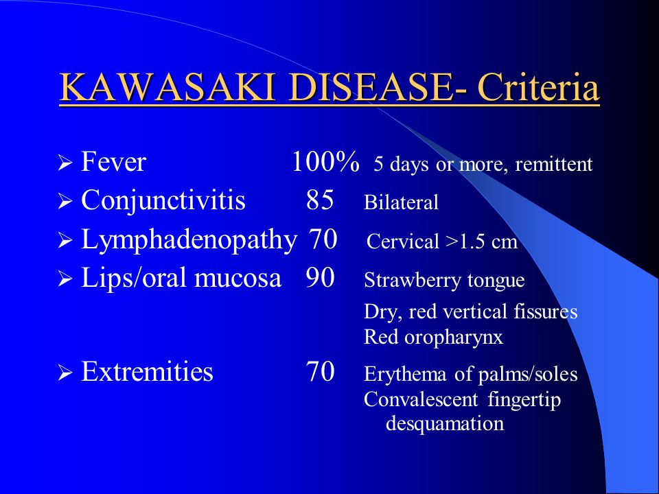 KAWASAKI DISEASE- Criteria Fever 100% 5 days or more, remittent Conjunctivitis 85 Bilateral Lymphadenopathy 70 Cervical >1.5 cm Lips/oral mucosa 90 St