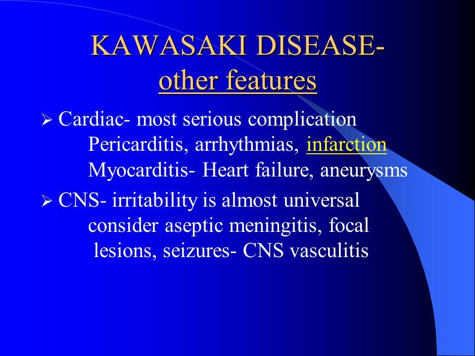 KAWASAKI DISEASE- other features Cardiac- most serious complication Pericarditis, arrhythmias, infarction Myocarditis- Heart failure, aneurysms CNS- irritability is almost universal consider aseptic meningitis, focal lesions, seizures- CNS vasculitis