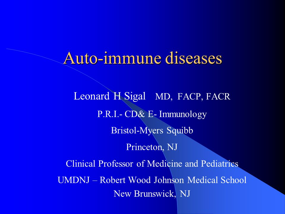 Auto-immune diseases Leonard H Sigal MD, FACP, FACR P.R.I.- CD& E- Immunology Bristol-Myers Squibb Princeton, NJ Clinical Professor of Medicine and Pe