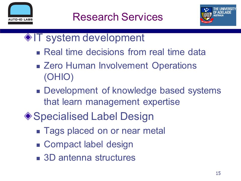 15 Research Services IT system development Real time decisions from real time data Zero Human Involvement Operations (OHIO) Development of knowledge based systems that learn management expertise Specialised Label Design Tags placed on or near metal Compact label design 3D antenna structures