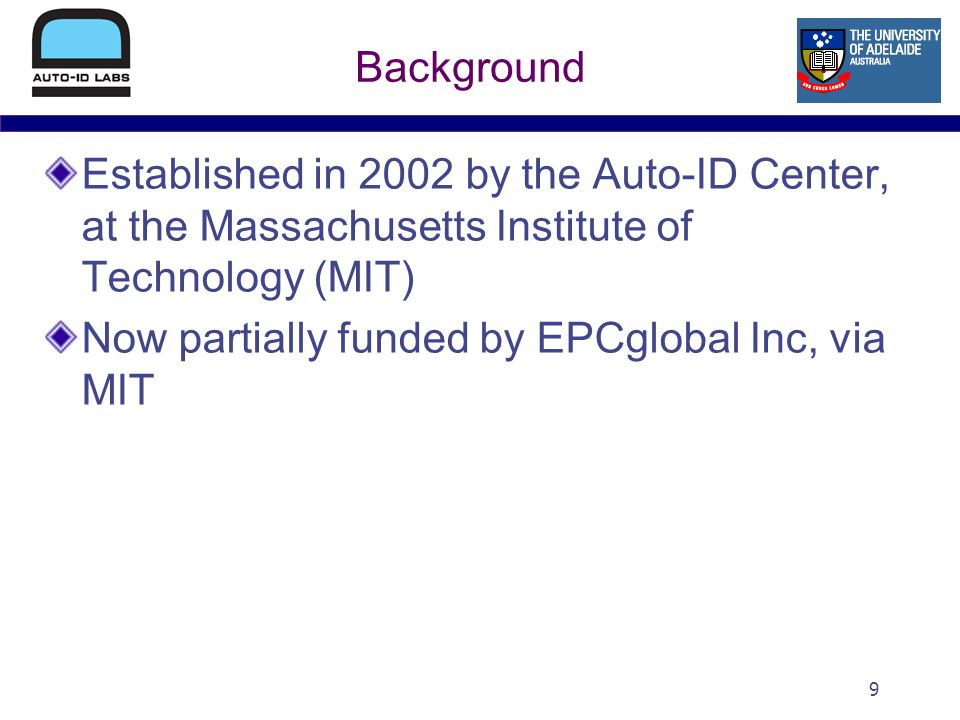 9 Background Established in 2002 by the Auto-ID Center, at the Massachusetts Institute of Technology (MIT) Now partially funded by EPCglobal Inc, via MIT
