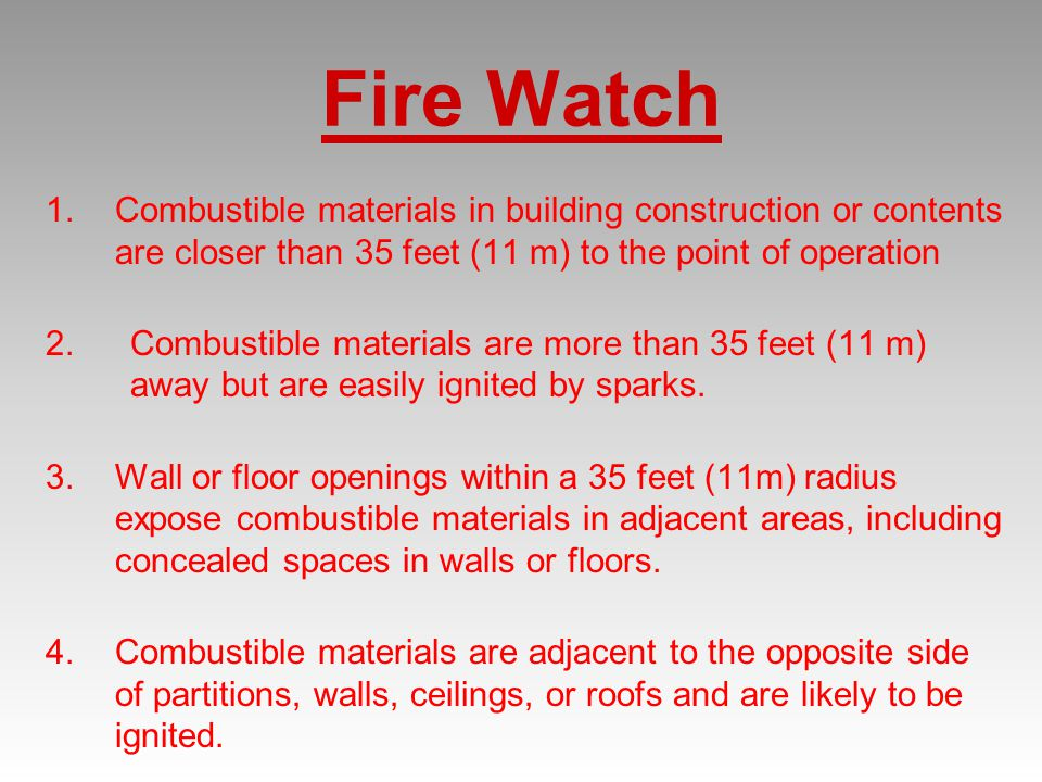 Fire Watch 1.Combustible materials in building construction or contents are closer than 35 feet (11 m) to the point of operation 2.Combustible materials are more than 35 feet (11 m) away but are easily ignited by sparks.
