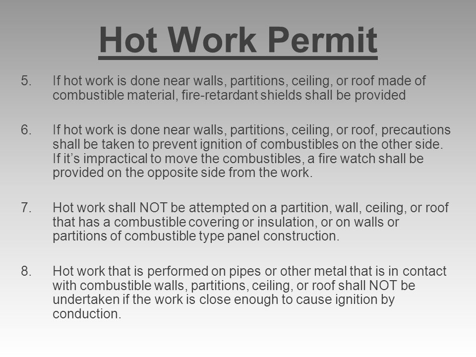 Hot Work Permit 5.If hot work is done near walls, partitions, ceiling, or roof made of combustible material, fire-retardant shields shall be provided 6.If hot work is done near walls, partitions, ceiling, or roof, precautions shall be taken to prevent ignition of combustibles on the other side.