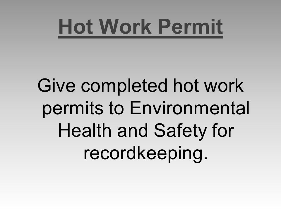 Hot Work Permit Give completed hot work permits to Environmental Health and Safety for recordkeeping.