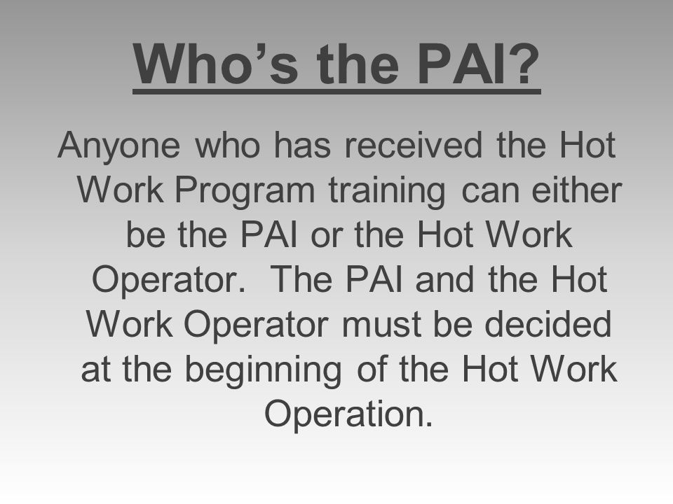 Whos the PAI? Anyone who has received the Hot Work Program training can either be the PAI or the Hot Work Operator. The PAI and the Hot Work Operator