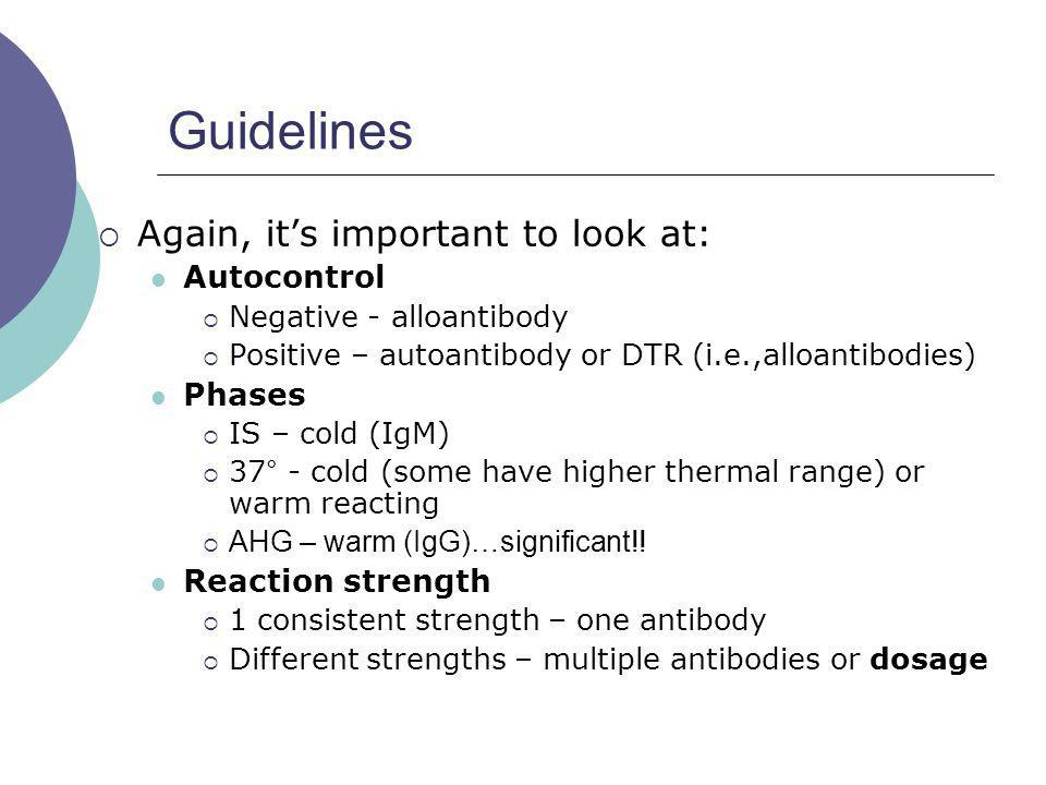 Guidelines Again, its important to look at: Autocontrol Negative - alloantibody Positive – autoantibody or DTR (i.e.,alloantibodies) Phases IS – cold
