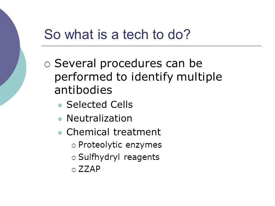 So what is a tech to do? Several procedures can be performed to identify multiple antibodies Selected Cells Neutralization Chemical treatment Proteoly