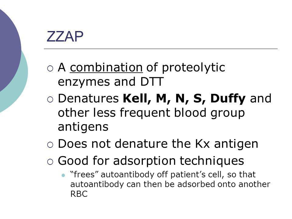 ZZAP A combination of proteolytic enzymes and DTT Denatures Kell, M, N, S, Duffy and other less frequent blood group antigens Does not denature the Kx