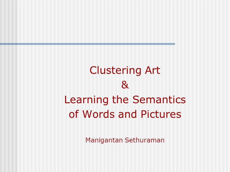 Clustering Art & Learning the Semantics of Words and Pictures Manigantan Sethuraman