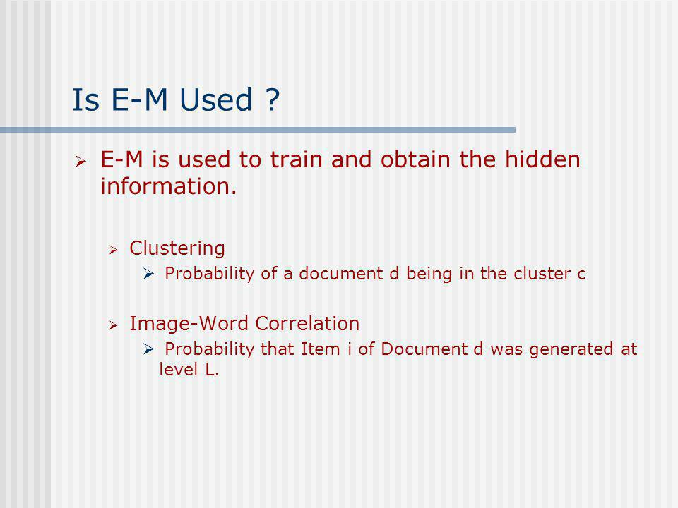 Is E-M Used ? E-M is used to train and obtain the hidden information. Clustering Probability of a document d being in the cluster c Image-Word Correla