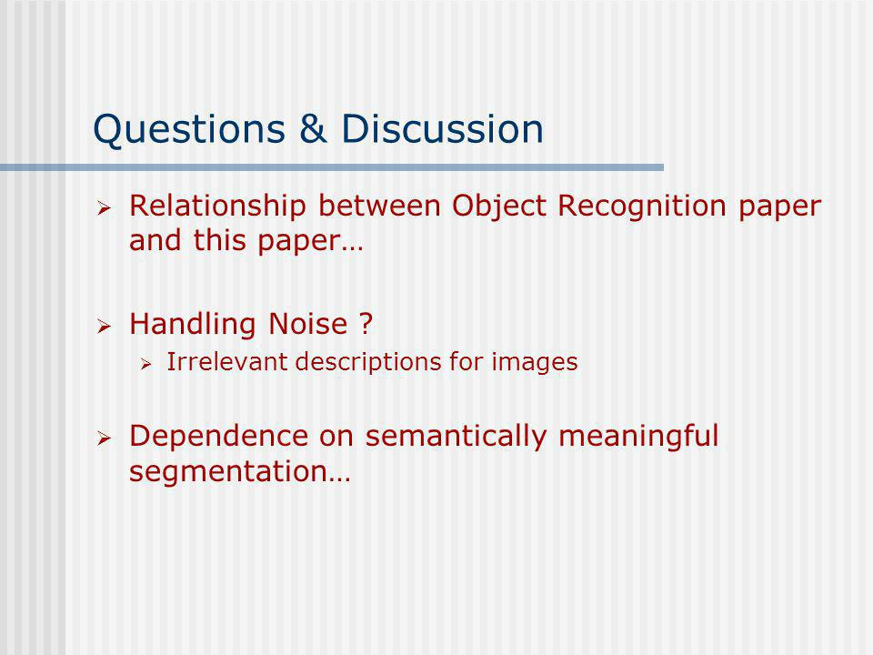 Questions & Discussion Relationship between Object Recognition paper and this paper… Handling Noise ? Irrelevant descriptions for images Dependence on