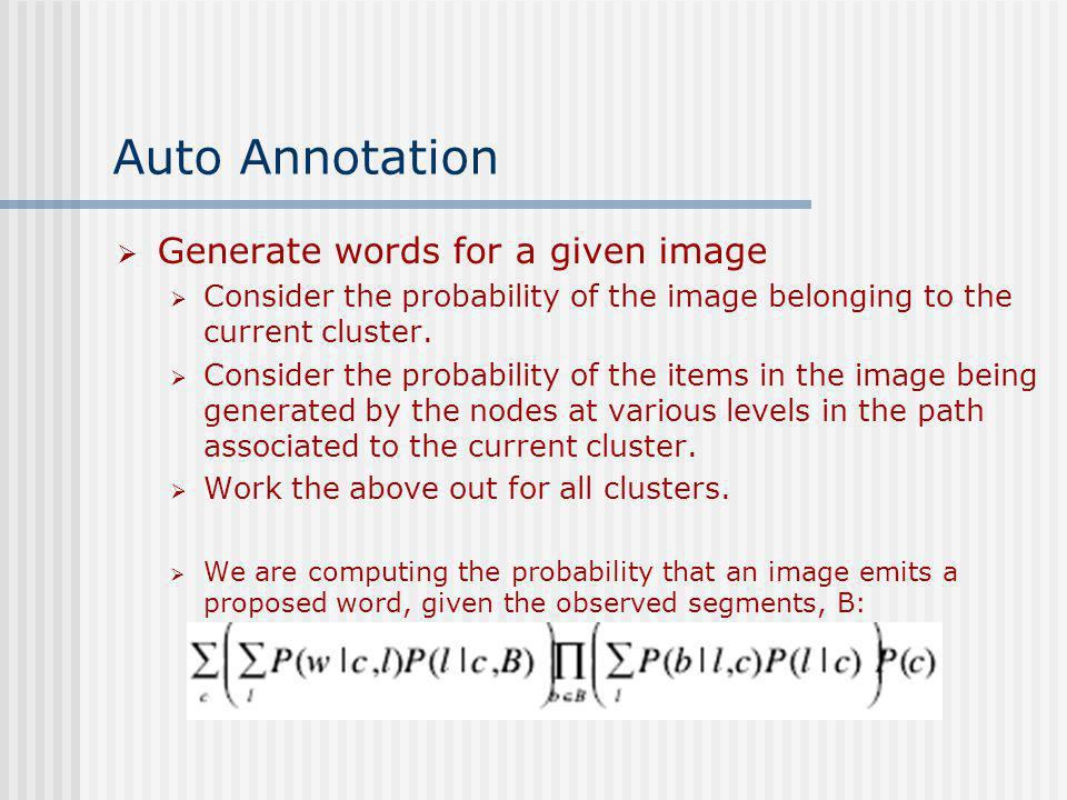 Auto Annotation Generate words for a given image Consider the probability of the image belonging to the current cluster. Consider the probability of t