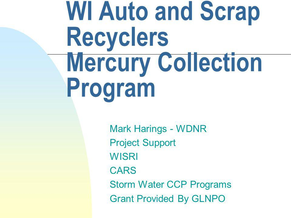 WI Auto and Scrap Recyclers Mercury Collection Program Mark Harings - WDNR Project Support WISRI CARS Storm Water CCP Programs Grant Provided By GLNPO