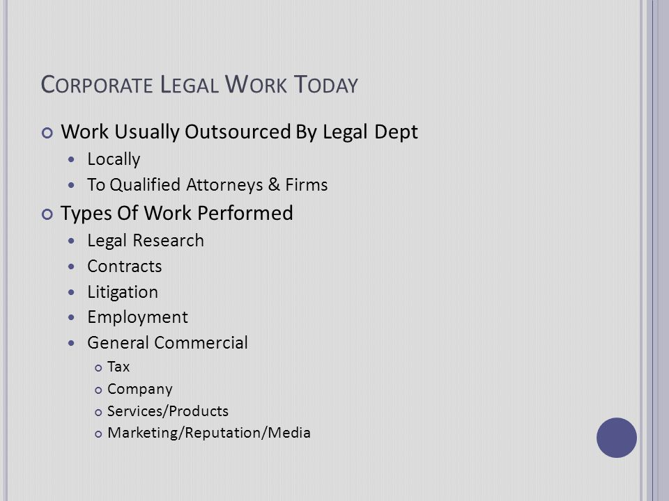 C ORPORATE L EGAL W ORK T ODAY Work Usually Outsourced By Legal Dept Locally To Qualified Attorneys & Firms Types Of Work Performed Legal Research Con