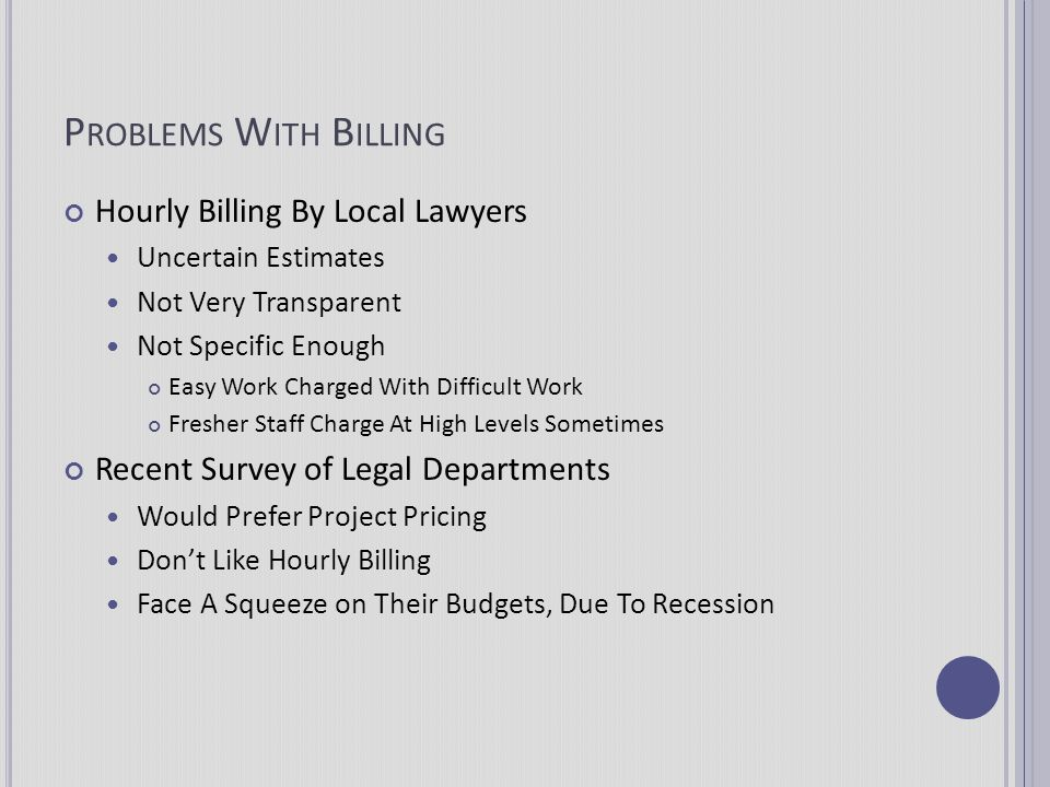P ROBLEMS W ITH B ILLING Hourly Billing By Local Lawyers Uncertain Estimates Not Very Transparent Not Specific Enough Easy Work Charged With Difficult
