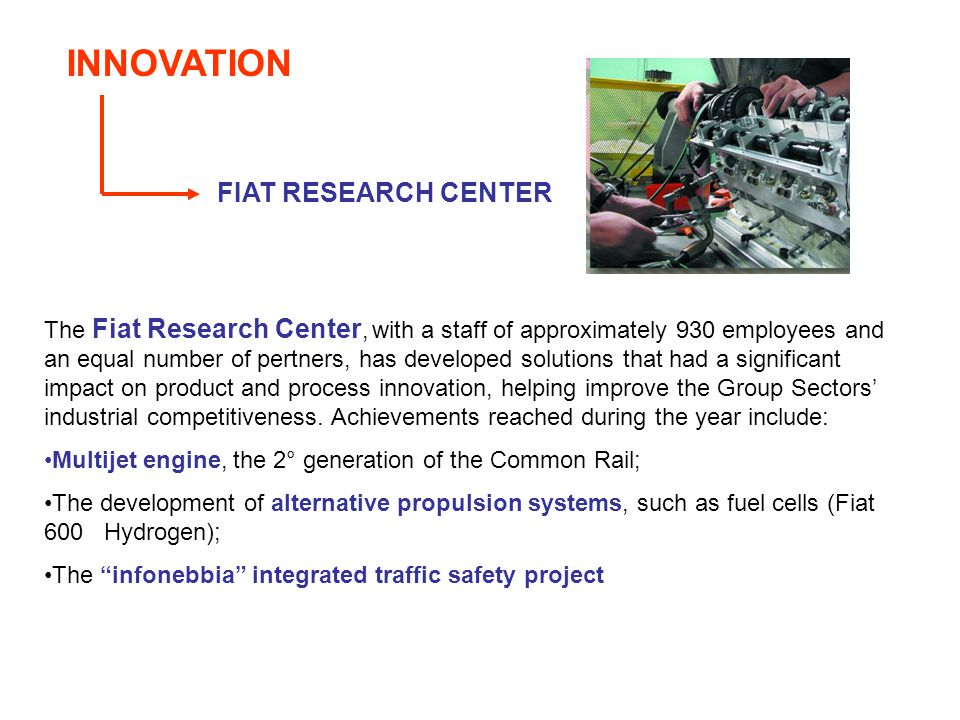 INNOVATION FIAT RESEARCH CENTER The Fiat Research Center, with a staff of approximately 930 employees and an equal number of pertners, has developed solutions that had a significant impact on product and process innovation, helping improve the Group Sectors industrial competitiveness.