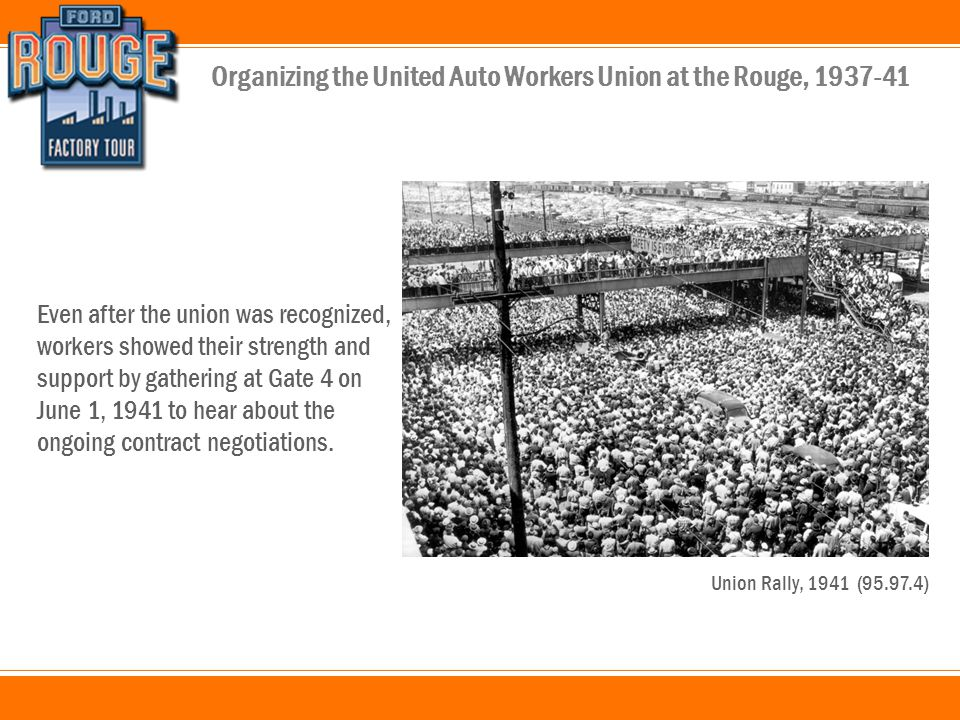 Organizing the United Auto Workers Union at the Rouge, 1937-41 Even after the union was recognized, workers showed their strength and support by gathering at Gate 4 on June 1, 1941 to hear about the ongoing contract negotiations.