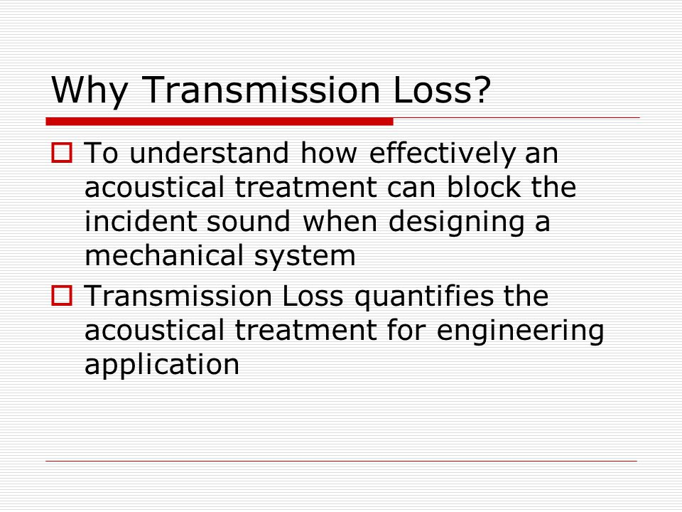 Why Transmission Loss? To understand how effectively an acoustical treatment can block the incident sound when designing a mechanical system Transmiss