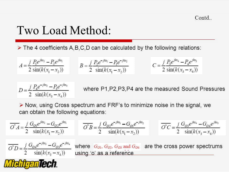 Contd.. Two Load Method: The 4 coefficients A,B,C,D can be calculated by the following relations: where P1,P2,P3,P4 are the measured Sound Pressures N