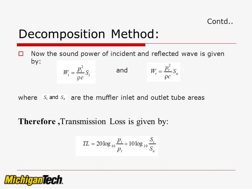 Contd.. Decomposition Method: Now the sound power of incident and reflected wave is given by: and where are the muffler inlet and outlet tube areas Th