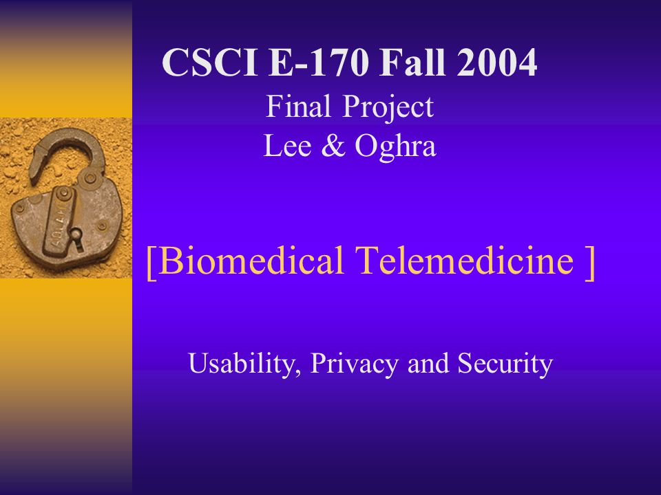 [Biomedical Telemedicine ] Usability, Privacy and Security CSCI E-170 Fall 2004 Final Project Lee & Oghra