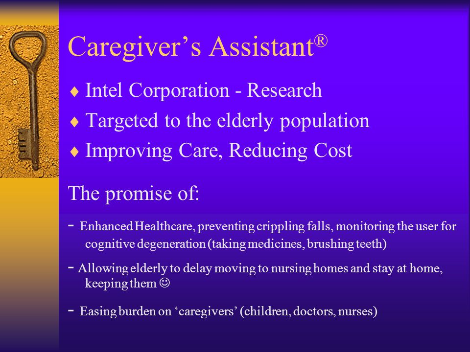 Caregivers Assistant ® Intel Corporation - Research Targeted to the elderly population Improving Care, Reducing Cost The promise of: - Enhanced Healthcare, preventing crippling falls, monitoring the user for cognitive degeneration (taking medicines, brushing teeth) - Allowing elderly to delay moving to nursing homes and stay at home, keeping them - Easing burden on caregivers (children, doctors, nurses)