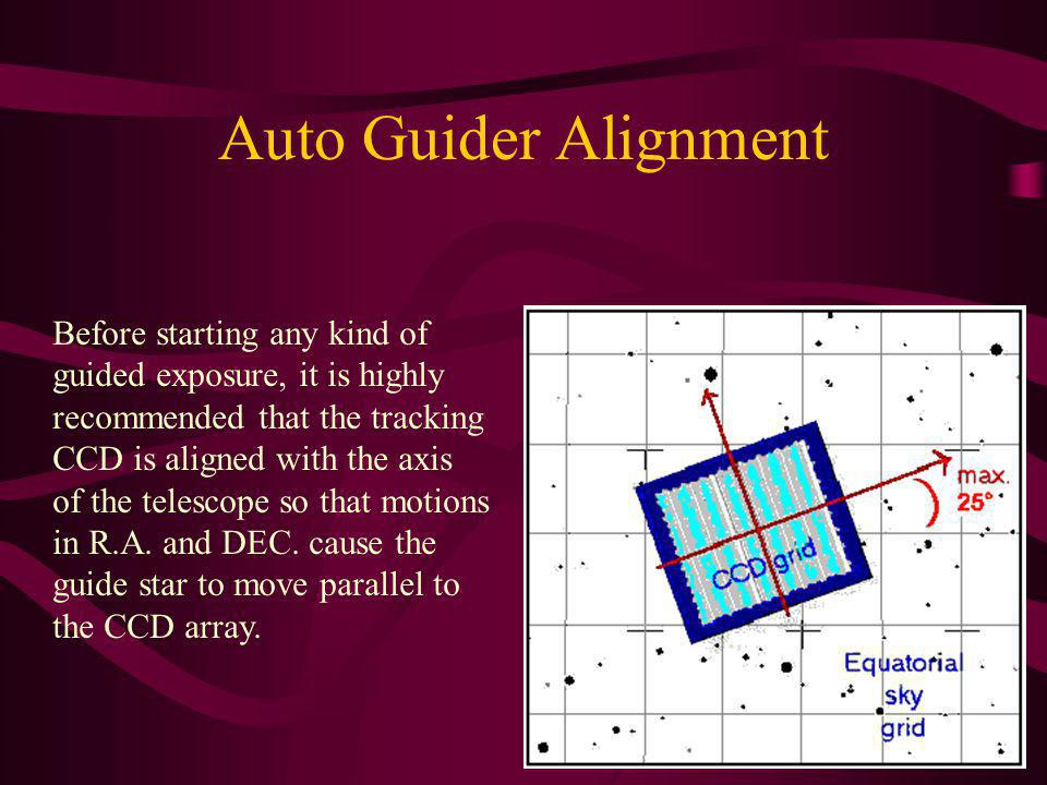 Auto Guider Alignment Before starting any kind of guided exposure, it is highly recommended that the tracking CCD is aligned with the axis of the tele