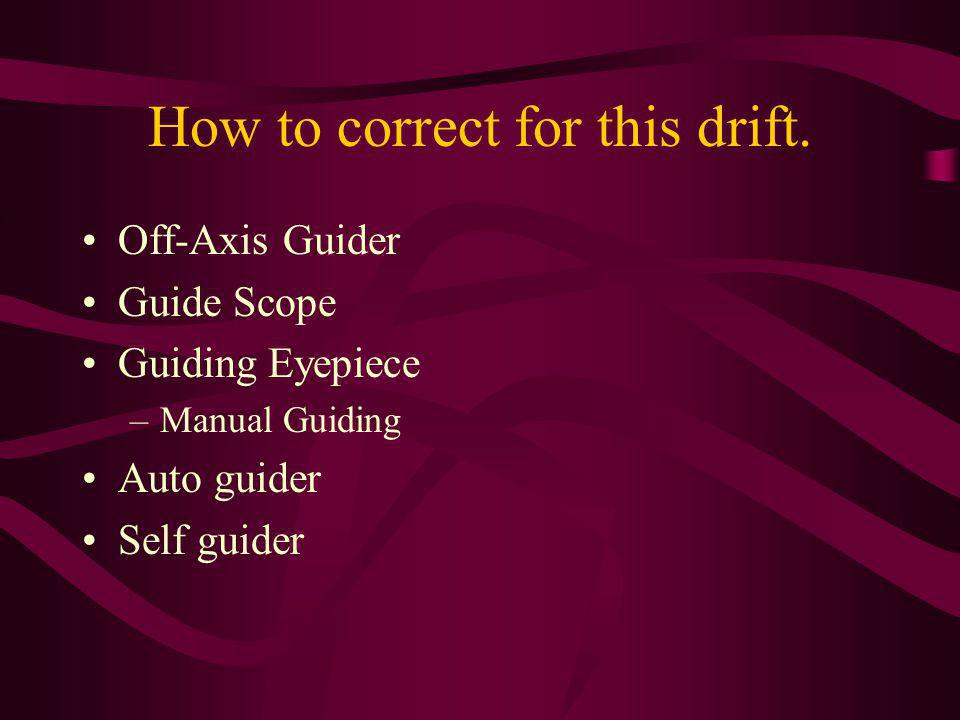 How to correct for this drift. Off-Axis Guider Guide Scope Guiding Eyepiece –Manual Guiding Auto guider Self guider