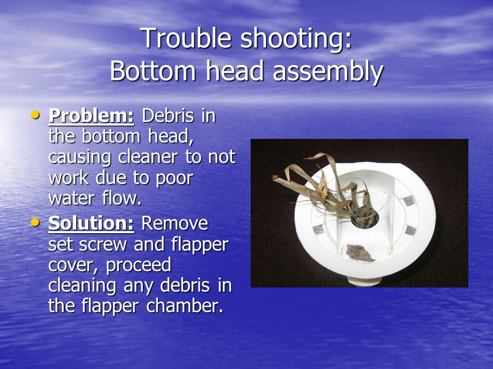 Trouble shooting: Bottom head assembly Problem: Debris in the bottom head, causing cleaner to not work due to poor water flow. Problem: Debris in the