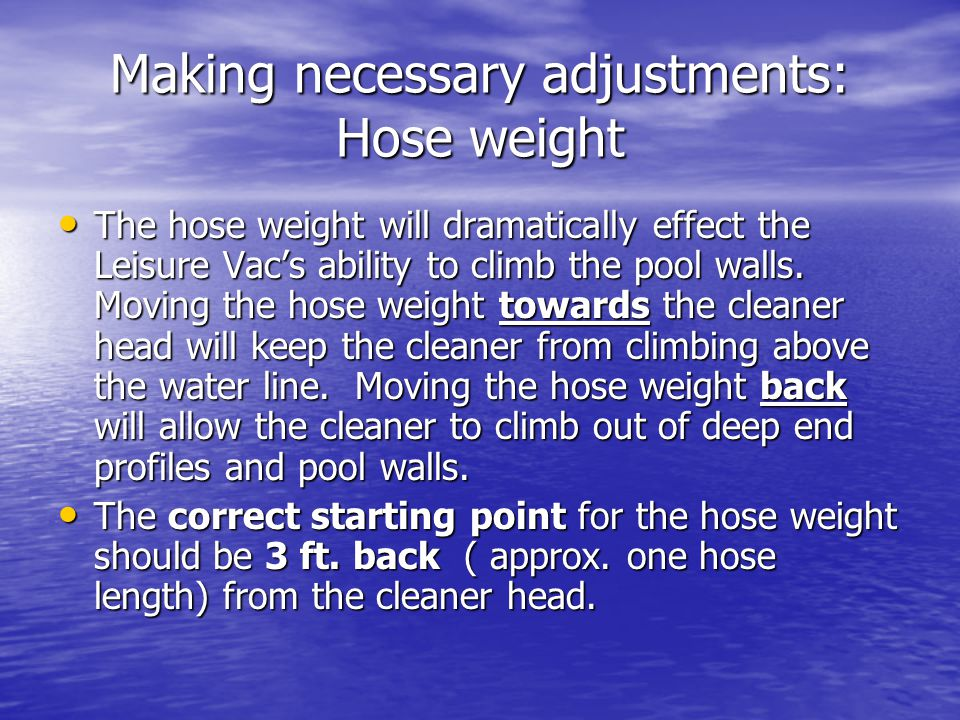 Making necessary adjustments: Hose weight The hose weight will dramatically effect the Leisure Vacs ability to climb the pool walls. Moving the hose w