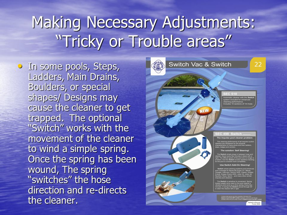 Making Necessary Adjustments: Tricky or Trouble areas In some pools, Steps, Ladders, Main Drains, Boulders, or special shapes/ Designs may cause the c