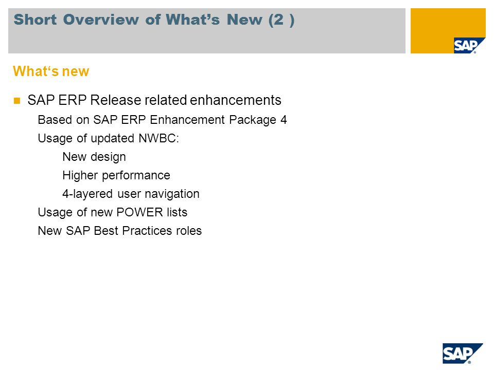 Whats new SAP ERP Release related enhancements Based on SAP ERP Enhancement Package 4 Usage of updated NWBC: New design Higher performance 4-layered u