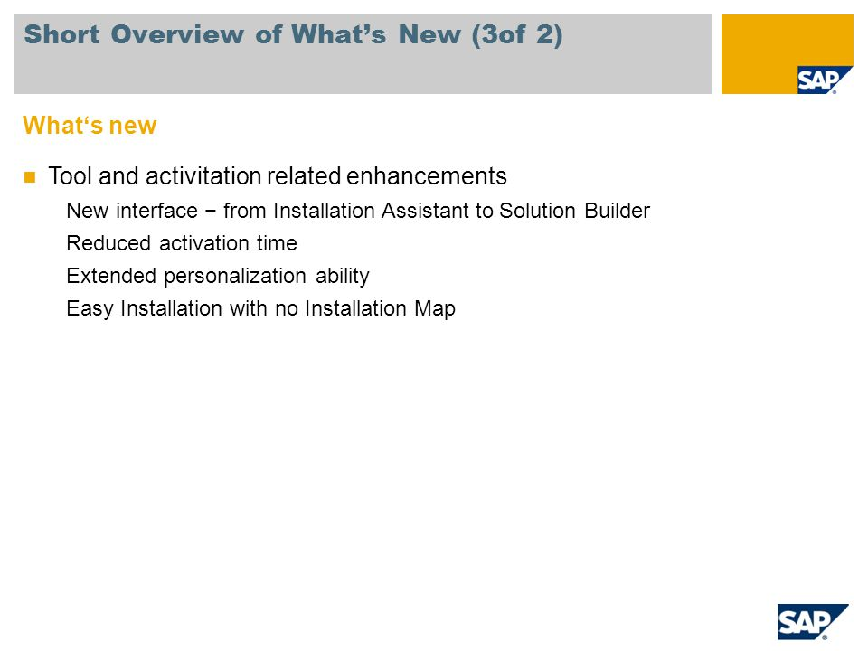 Whats new Tool and activitation related enhancements New interface from Installation Assistant to Solution Builder Reduced activation time Extended pe