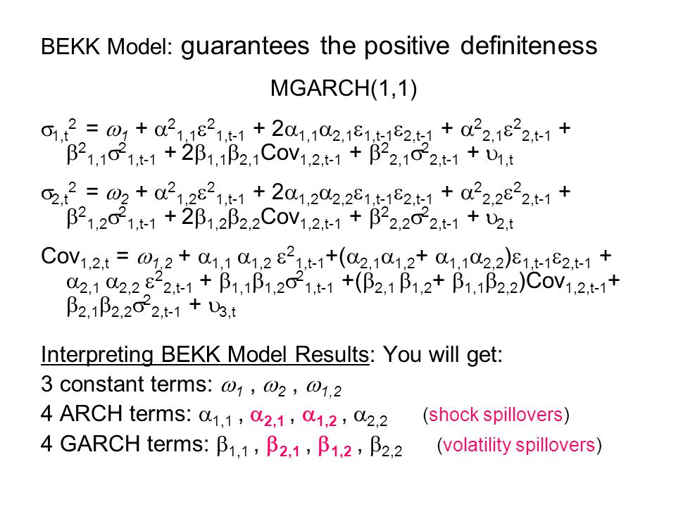 BEKK Model: guarantees the positive definiteness MGARCH(1,1) 1,t 2 = 1 + 2 1,1 2 1,t-1 + 2 1,1 2,1 1,t-1 2,t-1 + 2 2,1 2 2,t-1 + 2 1,1 2 1,t-1 + 2 1,1 2,1 Cov 1,2,t-1 + 2 2,1 2 2,t-1 + 1,t 2,t 2 = 2 + 2 1,2 2 1,t-1 + 2 1,2 2,2 1,t-1 2,t-1 + 2 2,2 2 2,t-1 + 2 1,2 2 1,t-1 + 2 1,2 2,2 Cov 1,2,t-1 + 2 2,2 2 2,t-1 + 2,t Cov 1,2,t = 1,2 + 1,1 1,2 2 1,t-1 +( 2,1 1,2 + 1,1 2,2 ) 1,t-1 2,t-1 + 2,1 2,2 2 2,t-1 + 1,1 1,2 2 1,t-1 +( 2,1 1,2 + 1,1 2,2 )Cov 1,2,t-1 + 2,1 2,2 2 2,t-1 + 3,t Interpreting BEKK Model Results: You will get: 3 constant terms: 1, 2, 1,2 4 ARCH terms: 1,1, 2,1, 1,2, 2,2 (shock spillovers) 4 GARCH terms: 1,1, 2,1, 1,2, 2,2 (volatility spillovers)