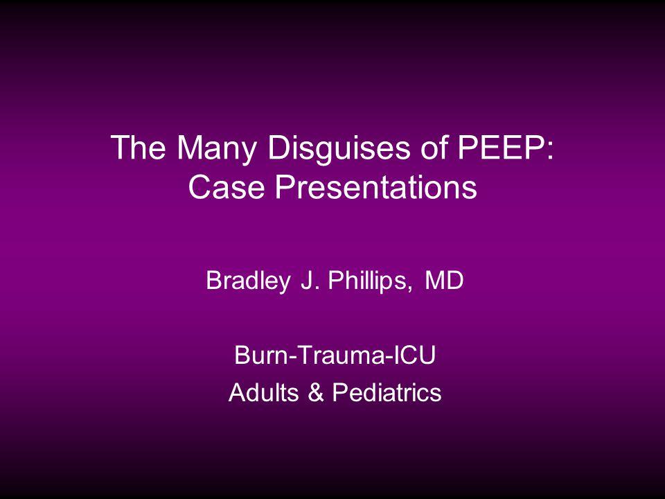 The Many Disguises of PEEP: Case Presentations Bradley J. Phillips, MD Burn-Trauma-ICU Adults & Pediatrics
