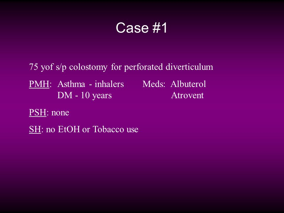 Case #1 75 yof s/p colostomy for perforated diverticulum PMH: Asthma - inhalersMeds: Albuterol DM - 10 yearsAtrovent PSH: none SH: no EtOH or Tobacco