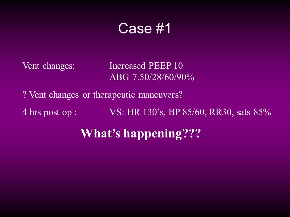 Case #1 Vent changes:Increased PEEP 10 ABG 7.50/28/60/90% ? Vent changes or therapeutic maneuvers? 4 hrs post op : VS: HR 130s, BP 85/60, RR30, sats 8