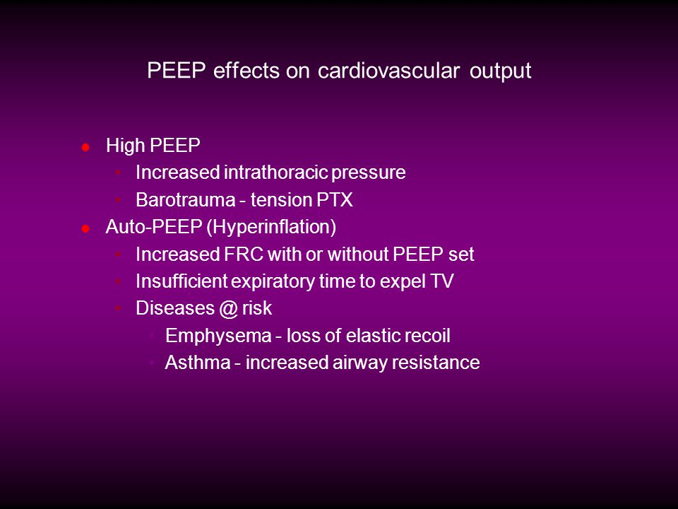 PEEP effects on cardiovascular output High PEEP Increased intrathoracic pressure Barotrauma - tension PTX Auto-PEEP (Hyperinflation) Increased FRC wit