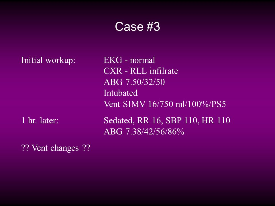 Case #3 Initial workup:EKG - normal CXR - RLL infilrate ABG 7.50/32/50 Intubated Vent SIMV 16/750 ml/100%/PS5 1 hr.