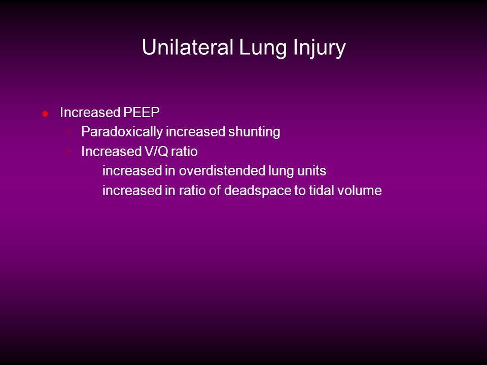 Unilateral Lung Injury Increased PEEP Paradoxically increased shunting Increased V/Q ratio increased in overdistended lung units increased in ratio of deadspace to tidal volume