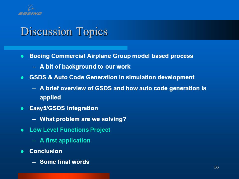 10 Discussion Topics Boeing Commercial Airplane Group model based process –A bit of background to our work GSDS & Auto Code Generation in simulation d